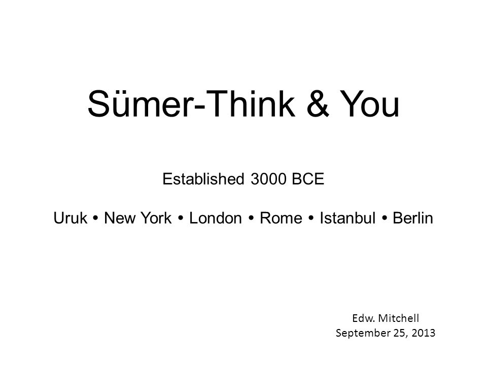 Sümer-Think & You Established 3000 BCE Uruk  New York  London  Rome  Istanbul  Berlin Edw.