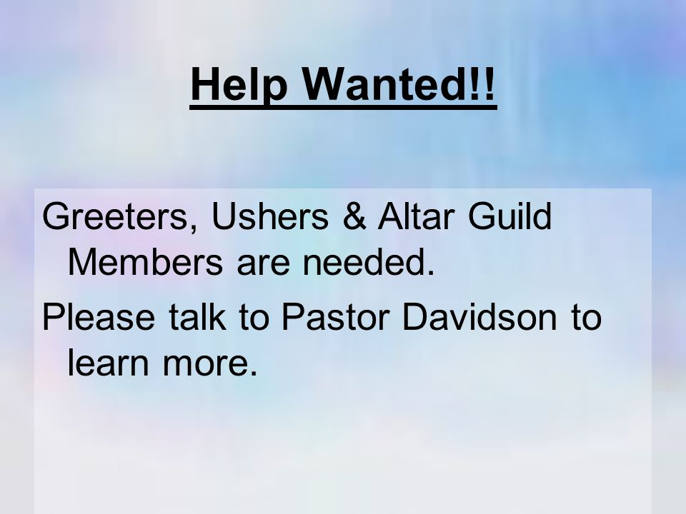 Help Wanted!. Greeters, Ushers & Altar Guild Members are needed.