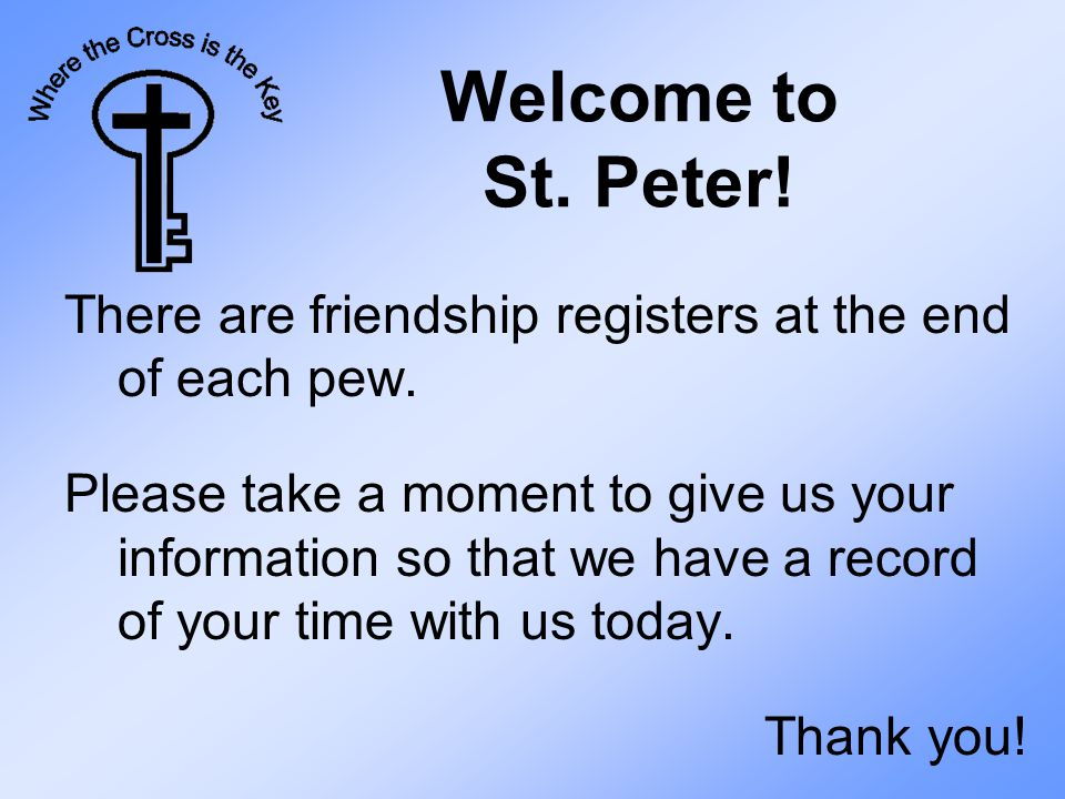 Welcome to St. Peter. There are friendship registers at the end of each pew.