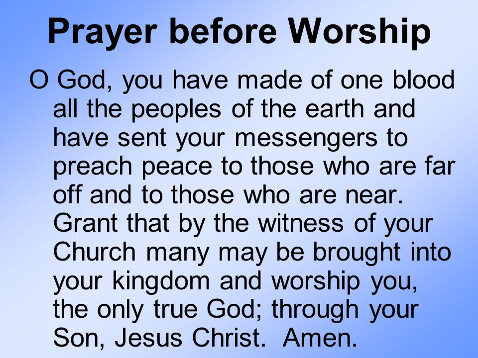 Prayer before Worship O God, you have made of one blood all the peoples of the earth and have sent your messengers to preach peace to those who are far off and to those who are near.