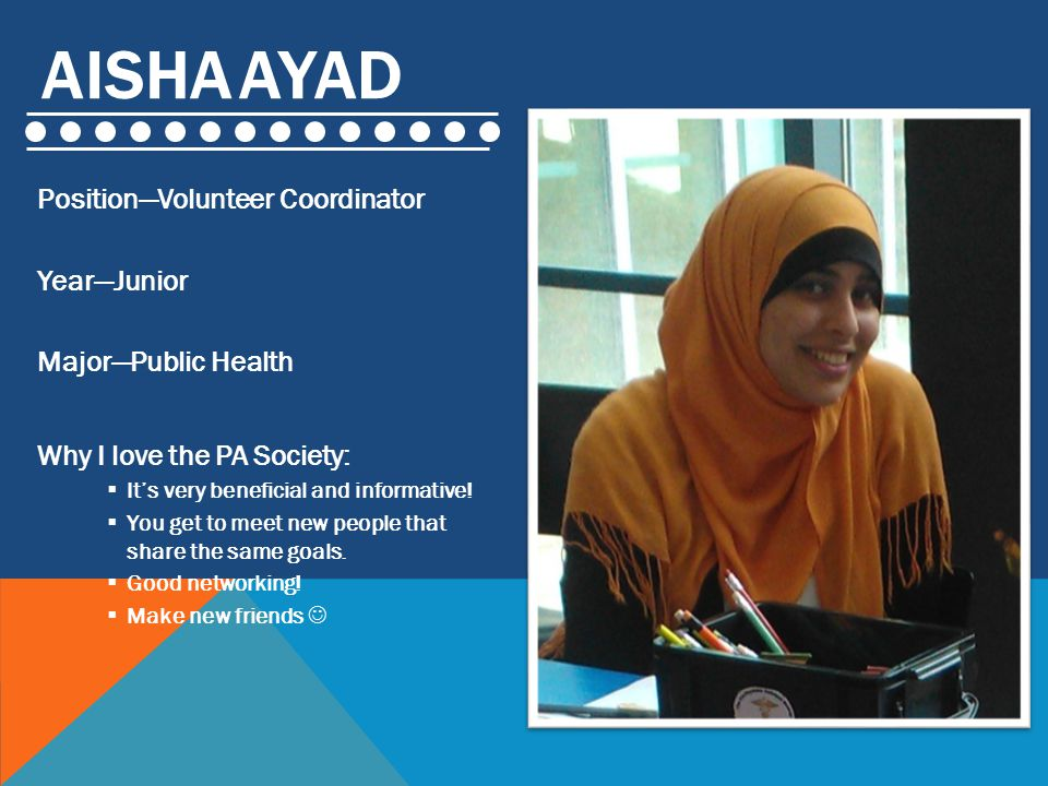 AISHA AYAD Position—Volunteer Coordinator Year—Junior Major—Public Health Why I love the PA Society:  It's very beneficial and informative.
