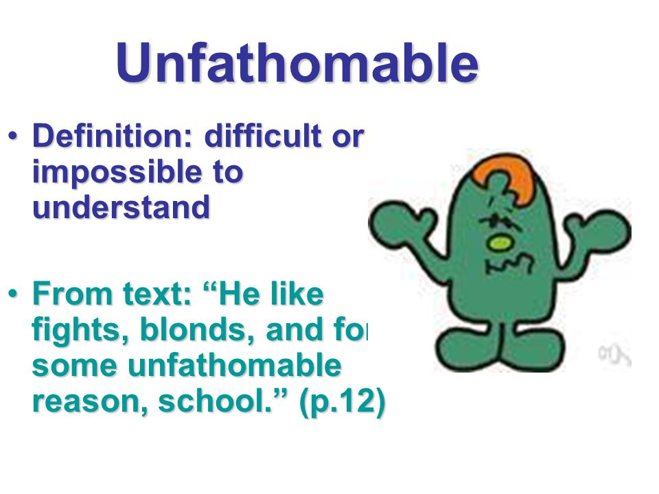 Unfathomable Definition: difficult or impossible to understandDefinition: difficult or impossible to understand From text: He like fights, blonds, and for some unfathomable reason, school. (p.12)From text: He like fights, blonds, and for some unfathomable reason, school. (p.12)