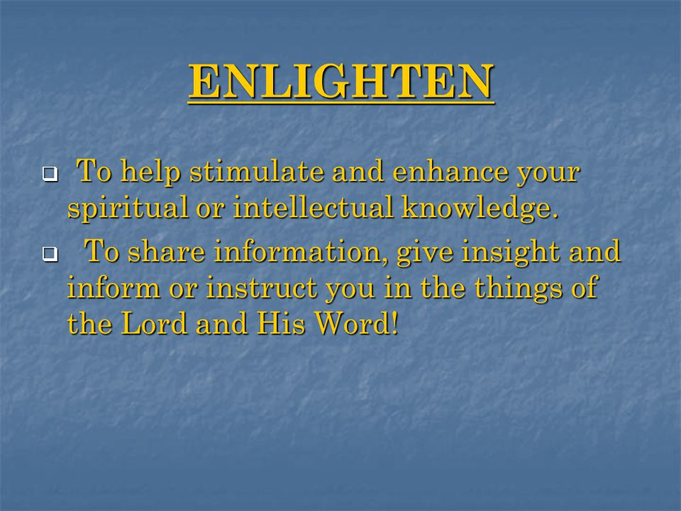 ENLIGHTEN  To help stimulate and enhance your spiritual or intellectual knowledge.