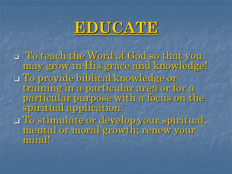 EDUCATE  To teach the Word of God so that you may grow in His grace and knowledge.