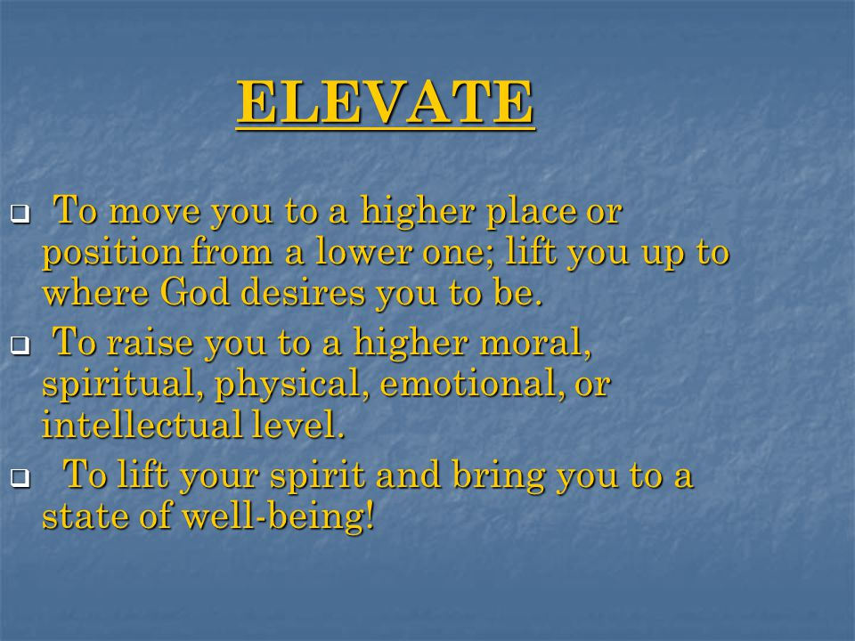 ELEVATE  To move you to a higher place or position from a lower one; lift you up to where God desires you to be.