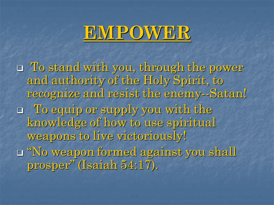 EMPOWER  T T T To stand with you, through the power and authority of the Holy Spirit, to recognize and resist the enemy--Satan.