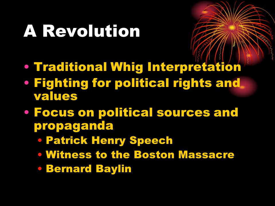 A Revolution Traditional Whig Interpretation Fighting for political rights and values Focus on political sources and propaganda Patrick Henry Speech Witness to the Boston Massacre Bernard Baylin