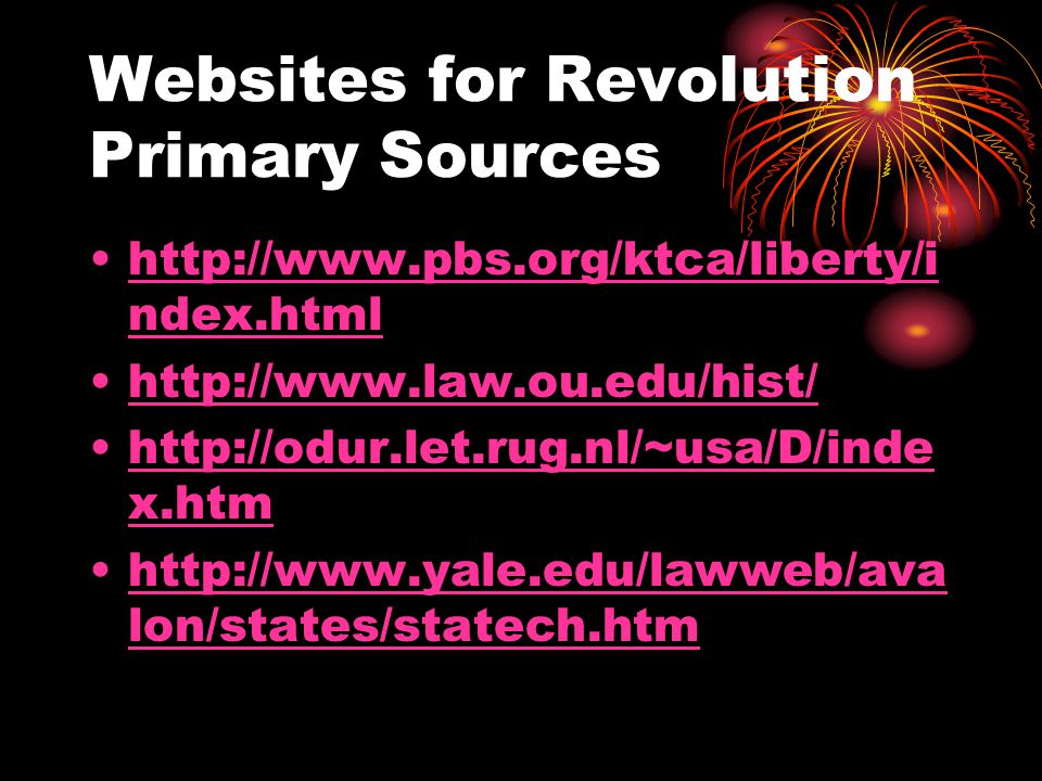 Websites for Revolution Primary Sources http://www.pbs.org/ktca/liberty/i ndex.htmlhttp://www.pbs.org/ktca/liberty/i ndex.html http://www.law.ou.edu/hist/ http://odur.let.rug.nl/~usa/D/inde x.htmhttp://odur.let.rug.nl/~usa/D/inde x.htm http://www.yale.edu/lawweb/ava lon/states/statech.htmhttp://www.yale.edu/lawweb/ava lon/states/statech.htm