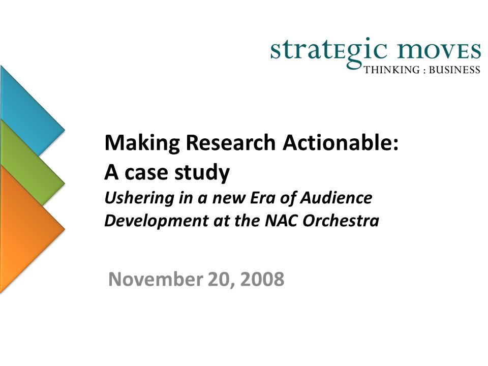 Making Research Actionable: A case study Ushering in a new Era of Audience Development at the NAC Orchestra November 20, 2008