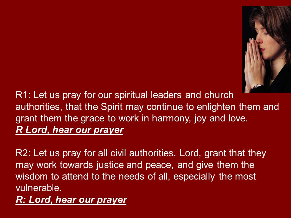 R1: Let us pray for our spiritual leaders and church authorities, that the Spirit may continue to enlighten them and grant them the grace to work in harmony, joy and love.