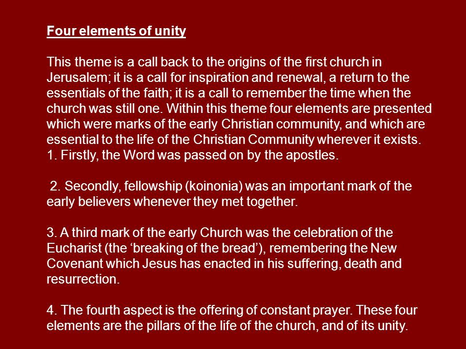 Four elements of unity This theme is a call back to the origins of the first church in Jerusalem; it is a call for inspiration and renewal, a return to the essentials of the faith; it is a call to remember the time when the church was still one.