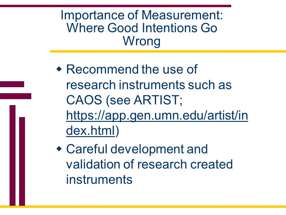 Importance of Measurement: Where Good Intentions Go Wrong  Recommend the use of research instruments such as CAOS (see ARTIST; https://app.gen.umn.edu/artist/in dex.html) https://app.gen.umn.edu/artist/in dex.html  Careful development and validation of research created instruments