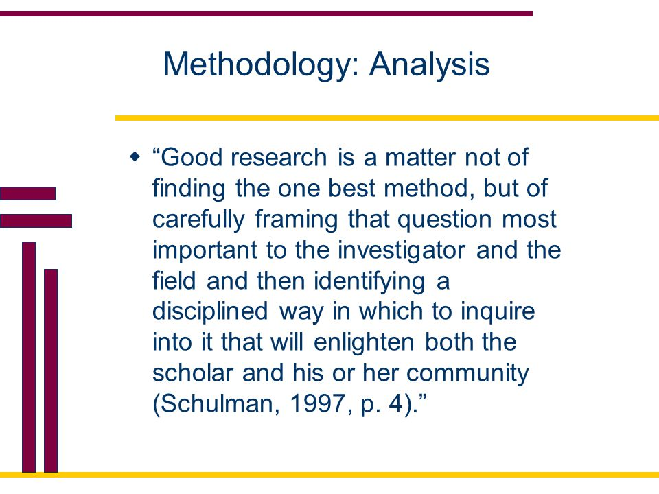 Methodology: Analysis  Good research is a matter not of finding the one best method, but of carefully framing that question most important to the investigator and the field and then identifying a disciplined way in which to inquire into it that will enlighten both the scholar and his or her community (Schulman, 1997, p.