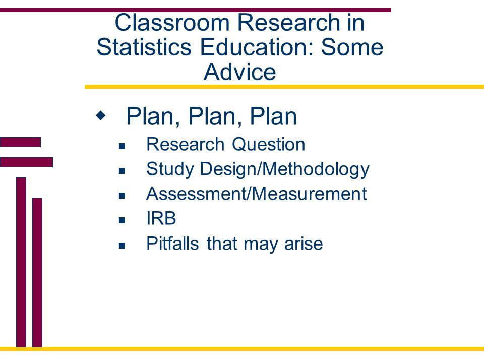 Classroom Research in Statistics Education: Some Advice  Plan, Plan, Plan Research Question Study Design/Methodology Assessment/Measurement IRB Pitfalls that may arise