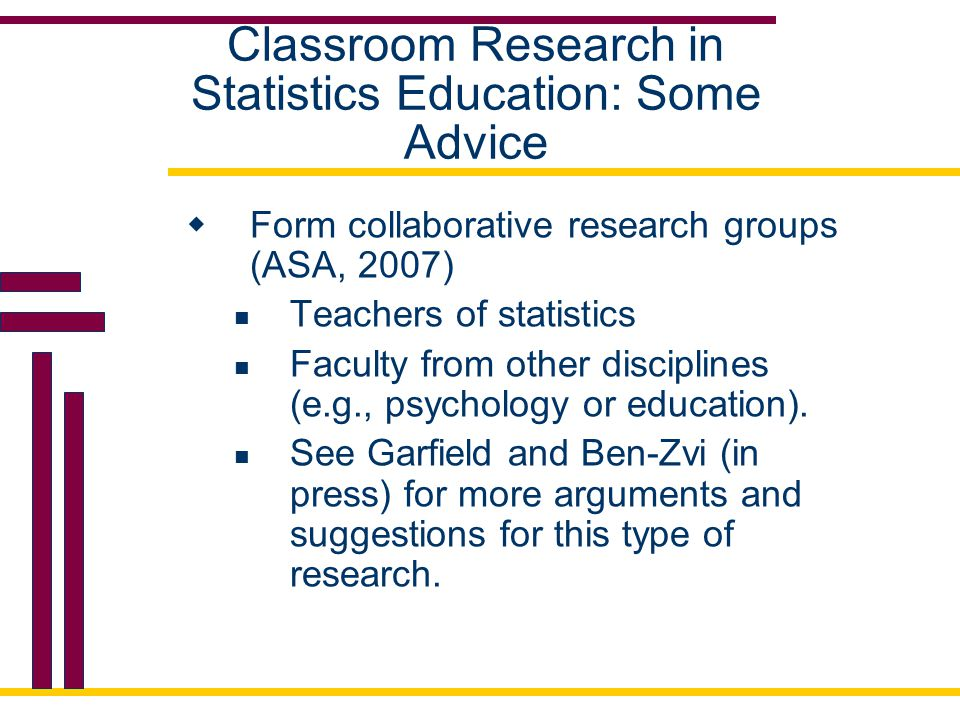 Classroom Research in Statistics Education: Some Advice  Form collaborative research groups (ASA, 2007) Teachers of statistics Faculty from other dis