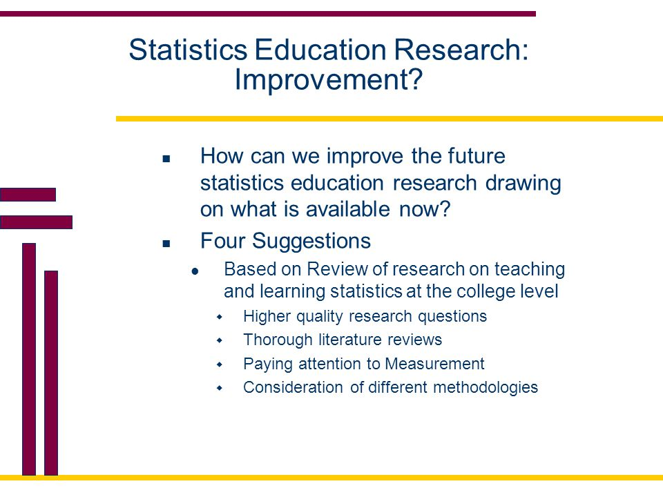 Formulating a Problem: Developing a Quality Research Question  Narrow down the focus of the research question (Garfield, 2006)  Many of the studies reviewed examined broad research questions  For example, 'Does technology improve student learning?' versus 'How does a particular technology help students to understand a particular statistical concept?'