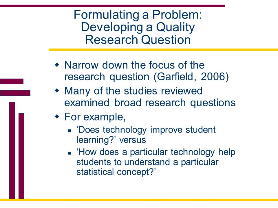 Formulating a Problem: Developing a Quality Research Question  Narrow down the focus of the research question (Garfield, 2006)  Many of the studies