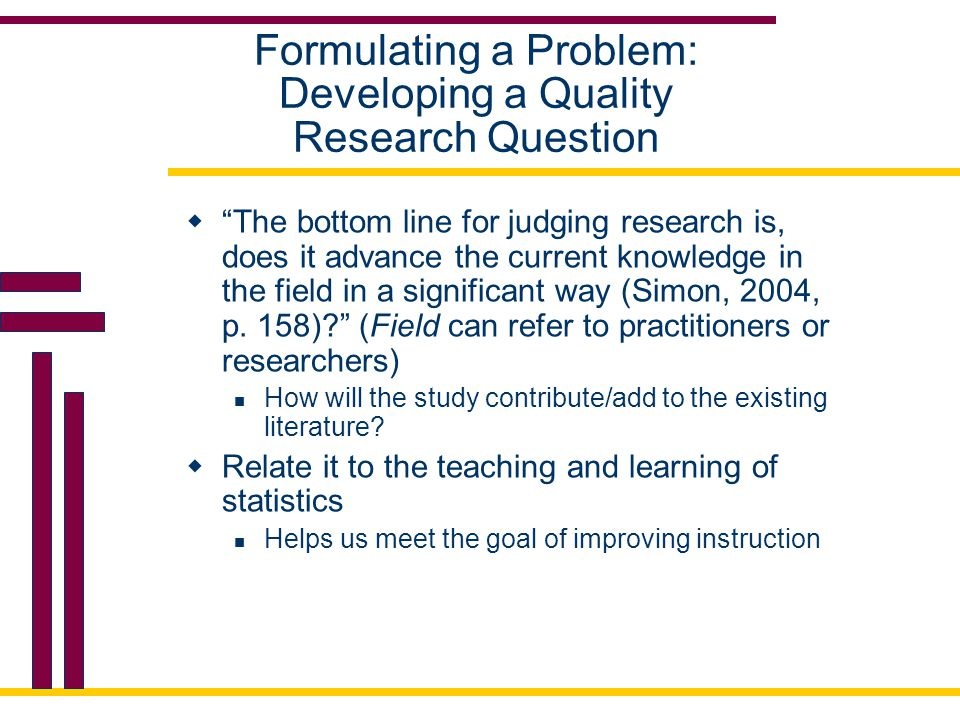 "Formulating a Problem: Developing a Quality Research Question  ""The bottom line for judging research is, does it advance the current knowledge in the"