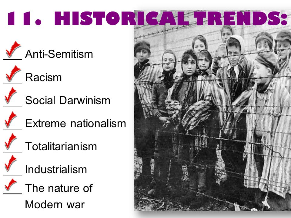 11. HISTORICAL TRENDS: ___ Anti-Semitism ___ Racism ___ Social Darwinism ___ Extreme nationalism ___ Totalitarianism ___ Industrialism ___ The nature