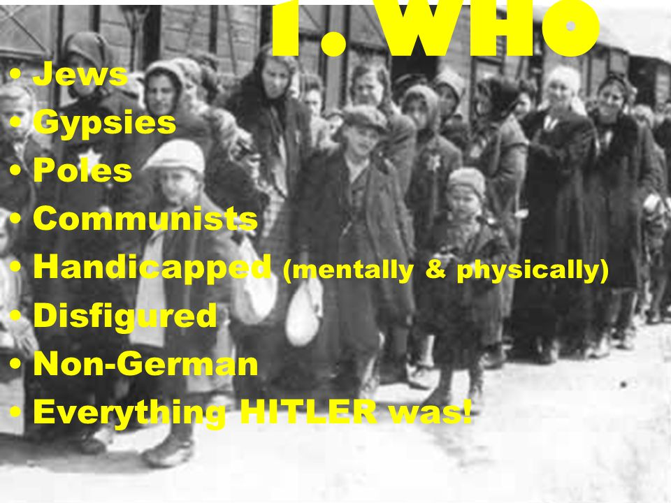 1. WHO Jews Gypsies Poles Communists Handicapped (mentally & physically) Disfigured Non-German Everything HITLER was!