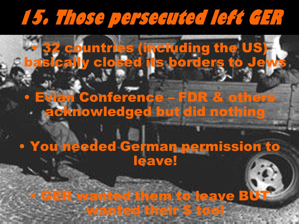 15. Those persecuted left GER 32 countries (including the US) basically closed its borders to Jews Evian Conference – FDR & others acknowledged but di