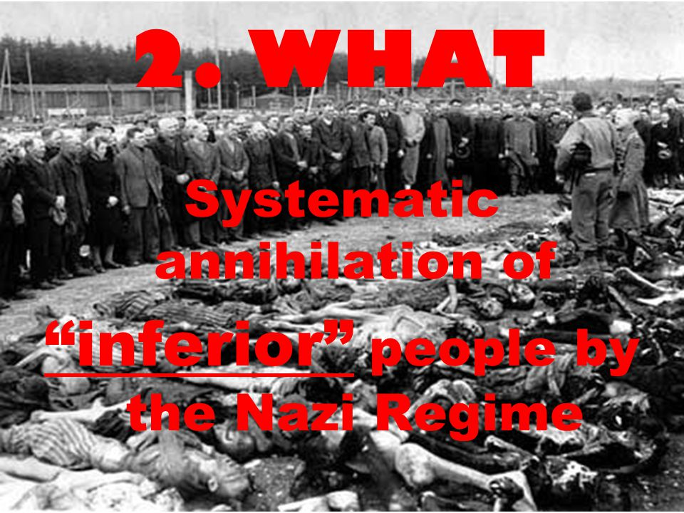 2. WHAT Systematic annihilation of inferior people by the Nazi Regime