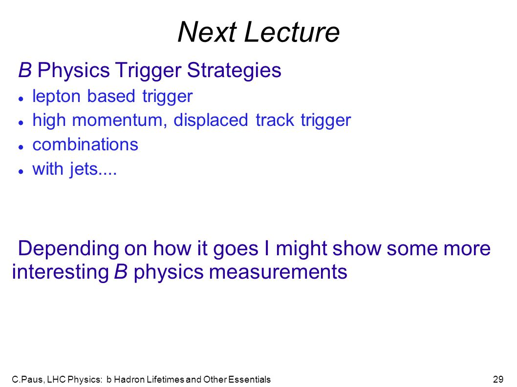 C.Paus, LHC Physics: b Hadron Lifetimes and Other Essentials29 Next Lecture B Physics Trigger Strategies ● lepton based trigger ● high momentum, displ