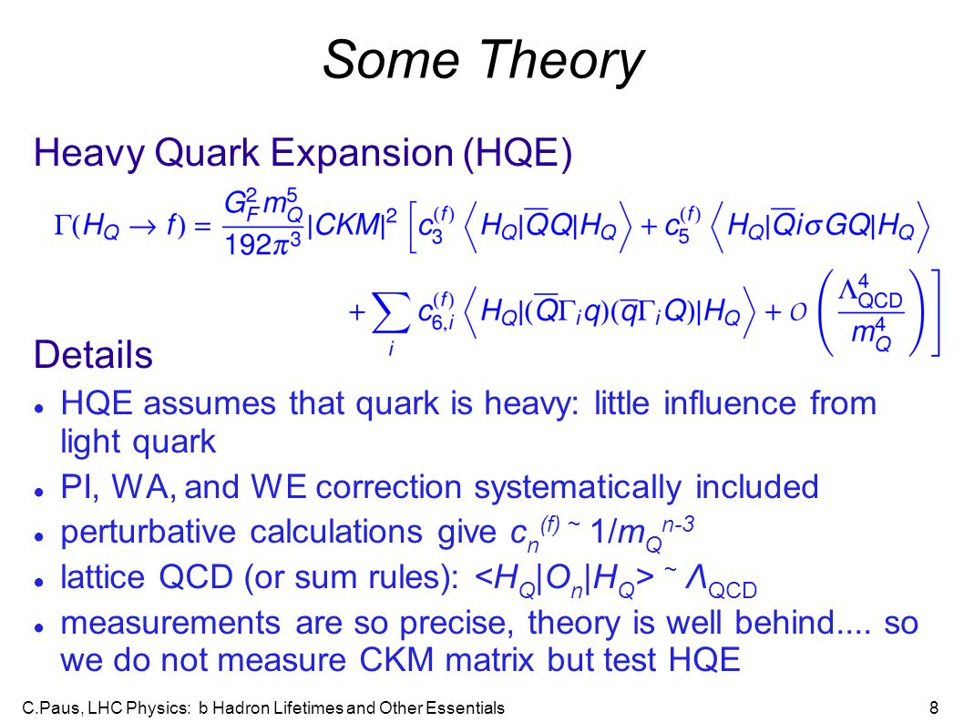 C.Paus, LHC Physics: b Hadron Lifetimes and Other Essentials8 Some Theory Heavy Quark Expansion (HQE)‏ Details ● HQE assumes that quark is heavy: little influence from light quark ● PI, WA, and WE correction systematically included ● perturbative calculations give c n (f) ~ 1/m Q n-3 ● lattice QCD (or sum rules): ~ Λ QCD ● measurements are so precise, theory is well behind....