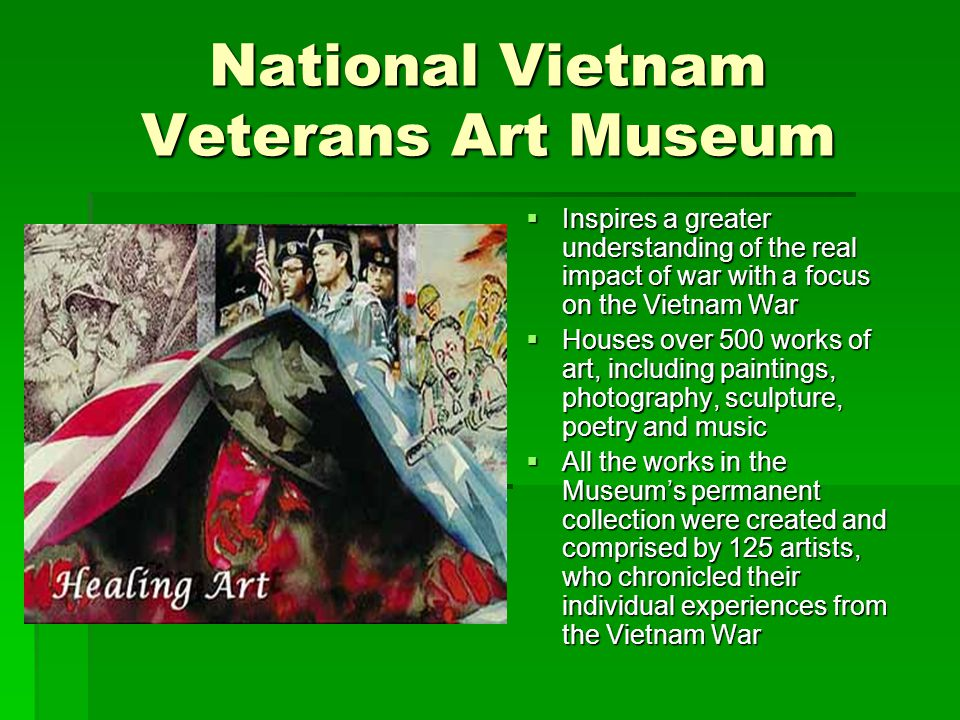 National Vietnam Veterans Art Museum  Inspires a greater understanding of the real impact of war with a focus on the Vietnam War  Houses over 500 works of art, including paintings, photography, sculpture, poetry and music  All the works in the Museum's permanent collection were created and comprised by 125 artists, who chronicled their individual experiences from the Vietnam War