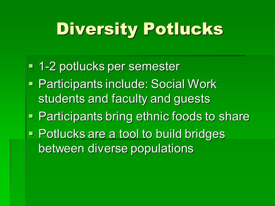 Diversity Potlucks  1-2 potlucks per semester  Participants include: Social Work students and faculty and guests  Participants bring ethnic foods to share  Potlucks are a tool to build bridges between diverse populations