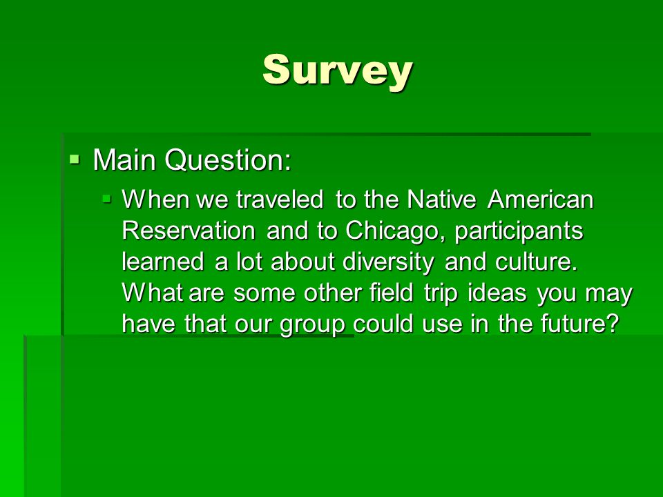 Survey  Main Question:  When we traveled to the Native American Reservation and to Chicago, participants learned a lot about diversity and culture.