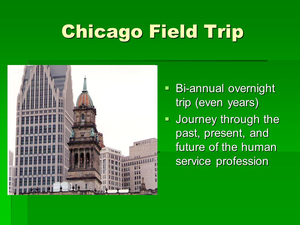 Chicago Field Trip  Bi-annual overnight trip (even years)  Journey through the past, present, and future of the human service profession