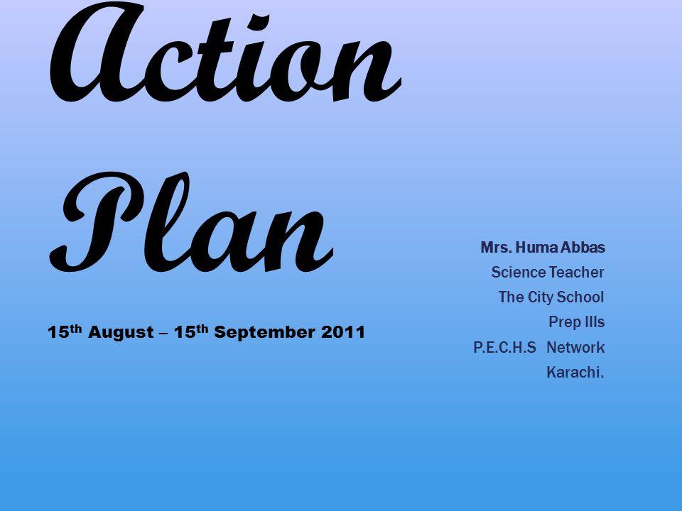 Action Plan Mrs. Huma Abbas Science Teacher The City School Prep IIIs P.E.C.H.S Network Karachi. 15 th August – 15 th September 2011