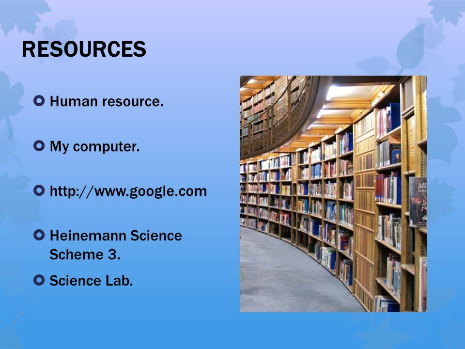 RESOURCES  Human resource.  My computer.  http://www.google.com  Heinemann Science Scheme 3.  Science Lab.