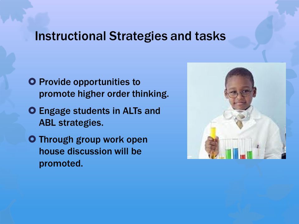  Provide opportunities to promote higher order thinking.  Engage students in ALTs and ABL strategies.  Through group work open house discussion wil