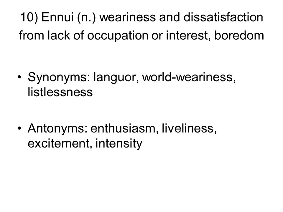 10) Ennui (n.) weariness and dissatisfaction from lack of occupation or interest, boredom Synonyms: languor, world-weariness, listlessness Antonyms: enthusiasm, liveliness, excitement, intensity