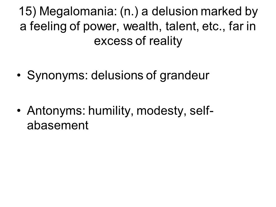 15) Megalomania: (n.) a delusion marked by a feeling of power, wealth, talent, etc., far in excess of reality Synonyms: delusions of grandeur Antonyms: humility, modesty, self- abasement