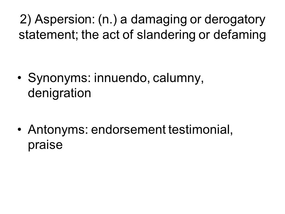 2) Aspersion: (n.) a damaging or derogatory statement; the act of slandering or defaming Synonyms: innuendo, calumny, denigration Antonyms: endorsement testimonial, praise