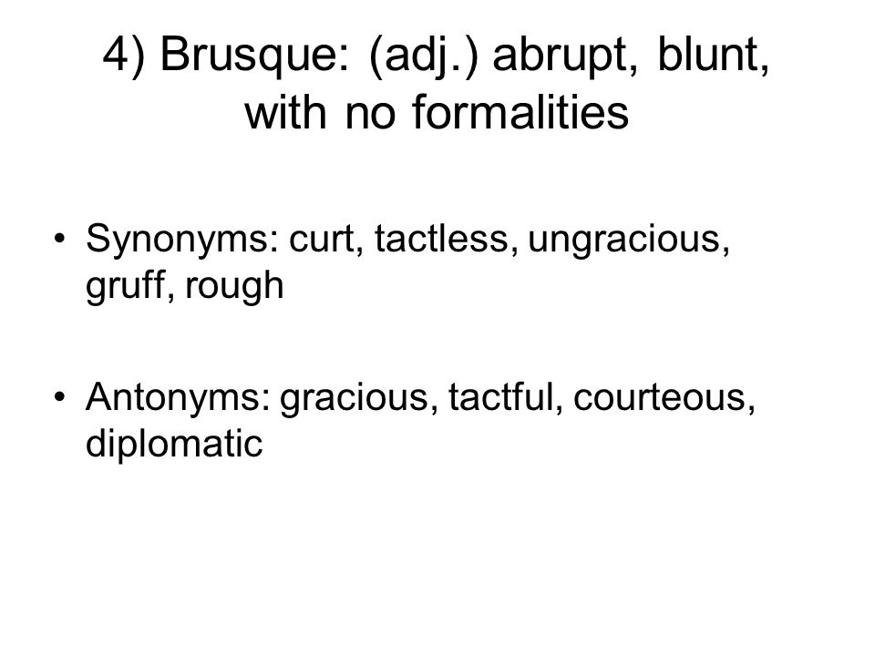 4) Brusque: (adj.) abrupt, blunt, with no formalities Synonyms: curt, tactless, ungracious, gruff, rough Antonyms: gracious, tactful, courteous, diplomatic