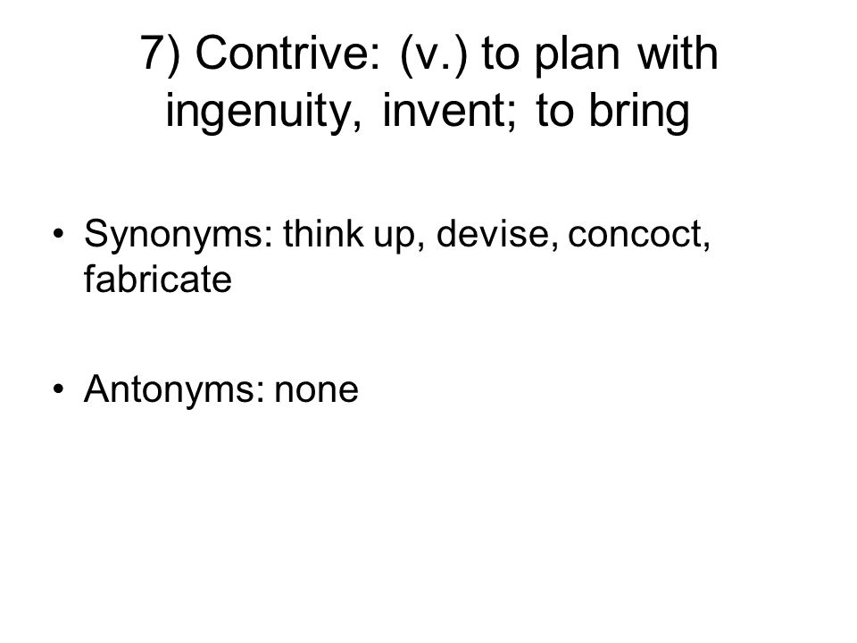 7) Contrive: (v.) to plan with ingenuity, invent; to bring Synonyms: think up, devise, concoct, fabricate Antonyms: none