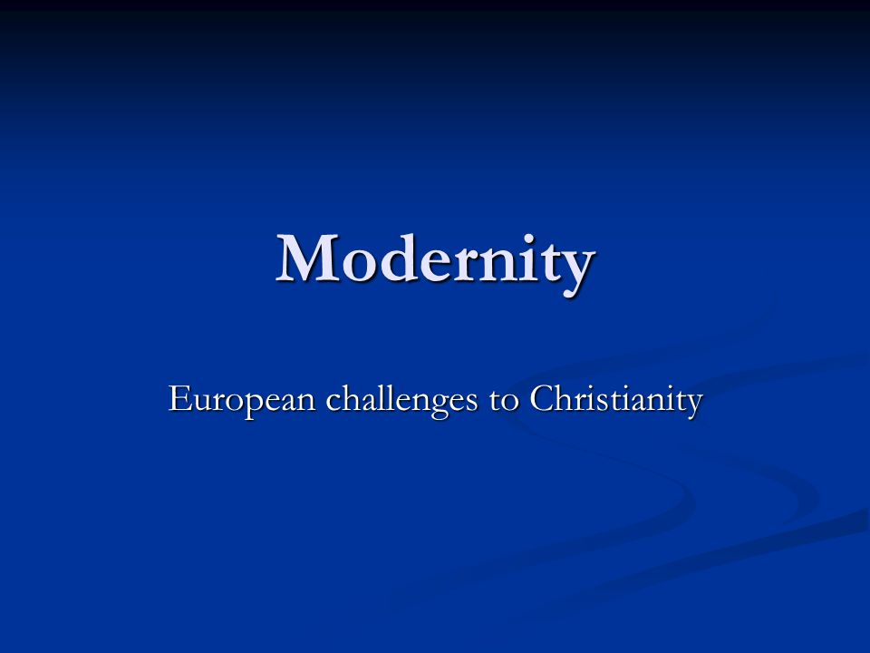 Modernity European challenges to Christianity