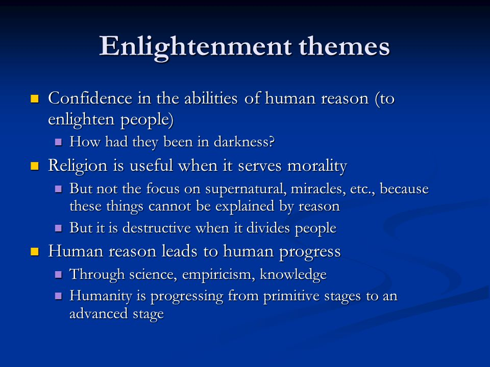 Enlightenment themes Confidence in the abilities of human reason (to enlighten people) Confidence in the abilities of human reason (to enlighten people) How had they been in darkness.