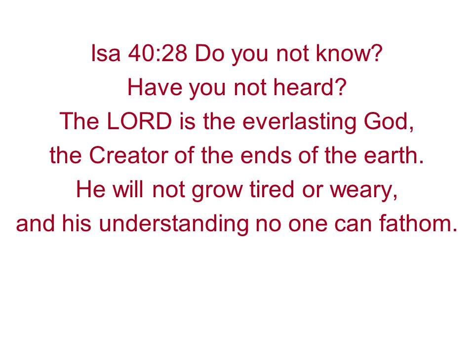Isa 40:28 Do you not know. Have you not heard.