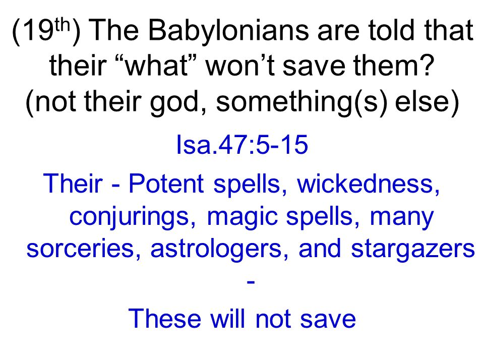 Isa.47:5-15 Their - Potent spells, wickedness, conjurings, magic spells, many sorceries, astrologers, and stargazers - These will not save