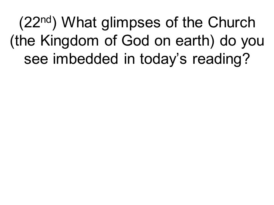 (22 nd ) What glimpses of the Church (the Kingdom of God on earth) do you see imbedded in today's reading