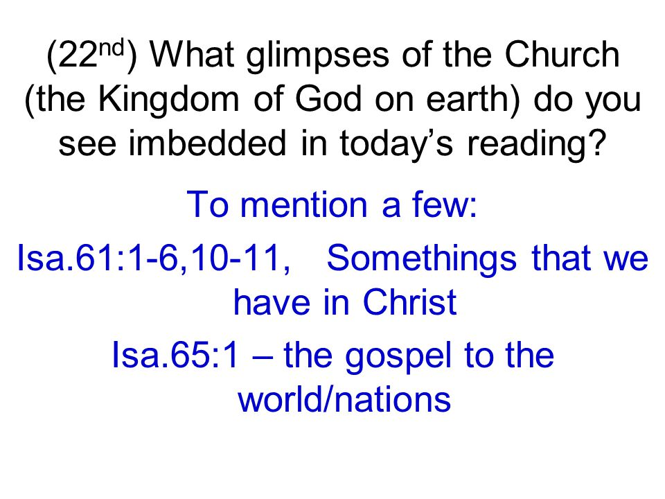 To mention a few: Isa.61:1-6,10-11, Somethings that we have in Christ Isa.65:1 – the gospel to the world/nations