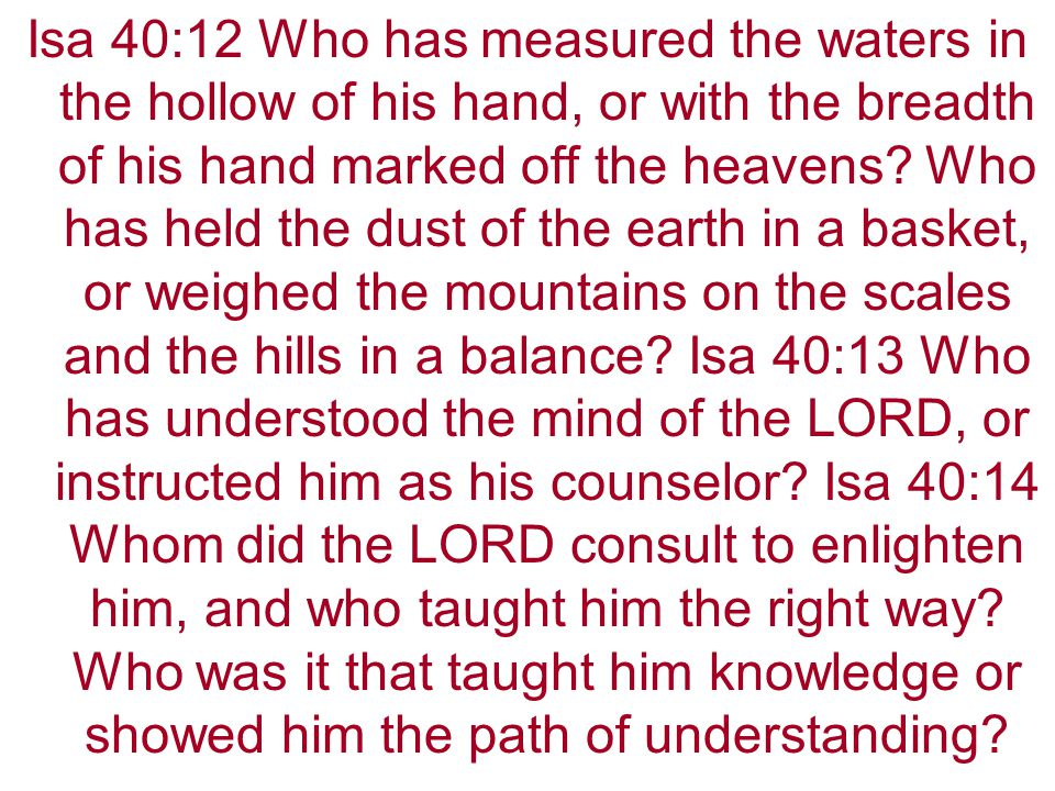 Isa 40:12 Who has measured the waters in the hollow of his hand, or with the breadth of his hand marked off the heavens.