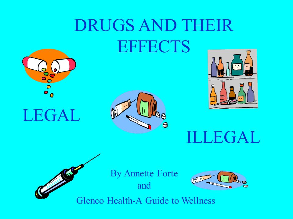 LEGAL ILLEGAL By Annette Forte DRUGS AND THEIR EFFECTS and Glenco Health-A Guide to Wellness