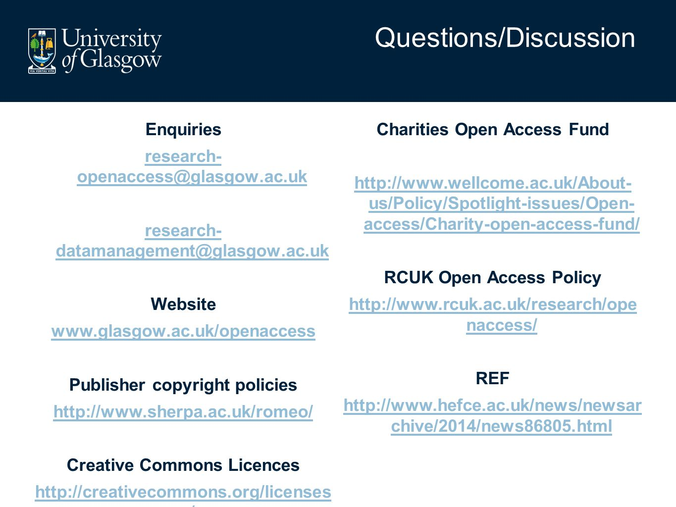 Enquiries research- openaccess@glasgow.ac.uk research- datamanagement@glasgow.ac.uk Website www.glasgow.ac.uk/openaccess Publisher copyright policies http://www.sherpa.ac.uk/romeo/ Creative Commons Licences http://creativecommons.org/licenses / Charities Open Access Fund http://www.wellcome.ac.uk/About- us/Policy/Spotlight-issues/Open- access/Charity-open-access-fund/ RCUK Open Access Policy http://www.rcuk.ac.uk/research/ope naccess/ REF http://www.hefce.ac.uk/news/newsar chive/2014/news86805.html Questions/Discussion