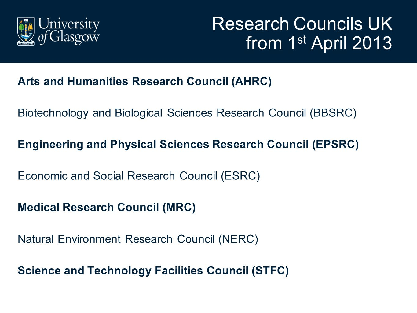 Research Councils UK from 1 st April 2013 Arts and Humanities Research Council (AHRC) Biotechnology and Biological Sciences Research Council (BBSRC) Engineering and Physical Sciences Research Council (EPSRC) Economic and Social Research Council (ESRC) Medical Research Council (MRC) Natural Environment Research Council (NERC) Science and Technology Facilities Council (STFC)